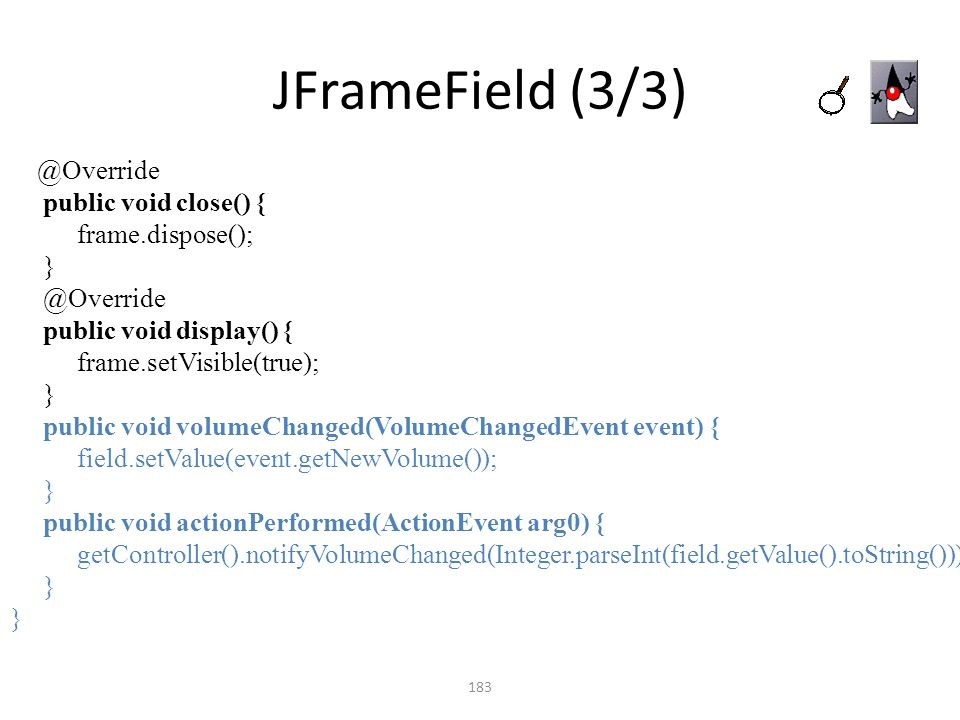 JFrameField (3/3) 183 @Override public void close() { frame.dispose(); } @Override public void display() { frame.setVisible(true); } public void volum