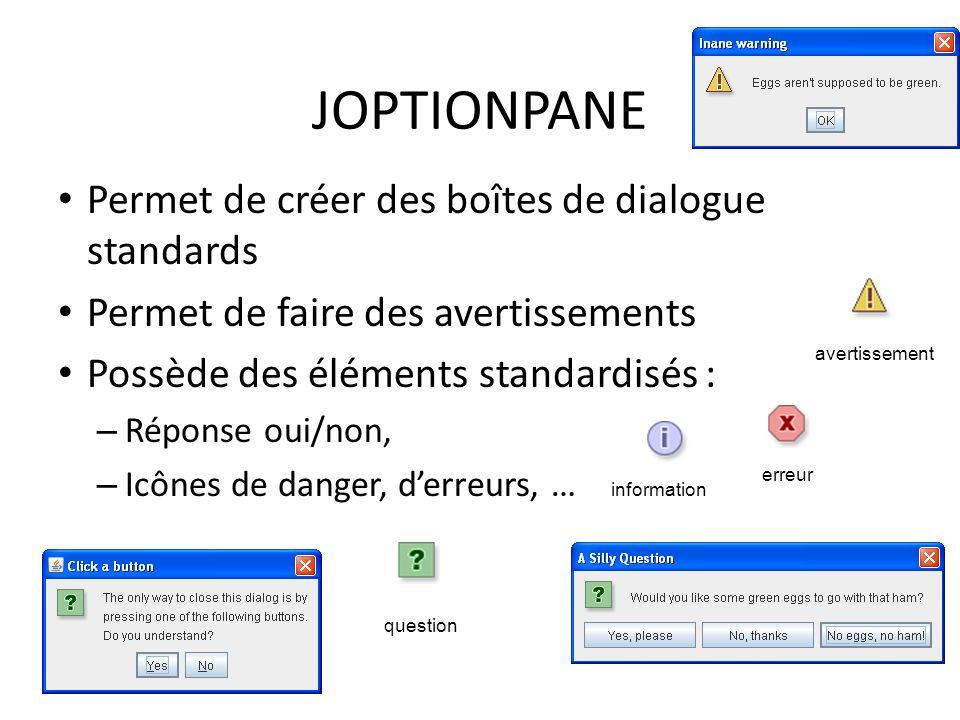JOPTIONPANE Permet de créer des boîtes de dialogue standards Permet de faire des avertissements Possède des éléments standardisés : – Réponse oui/non,