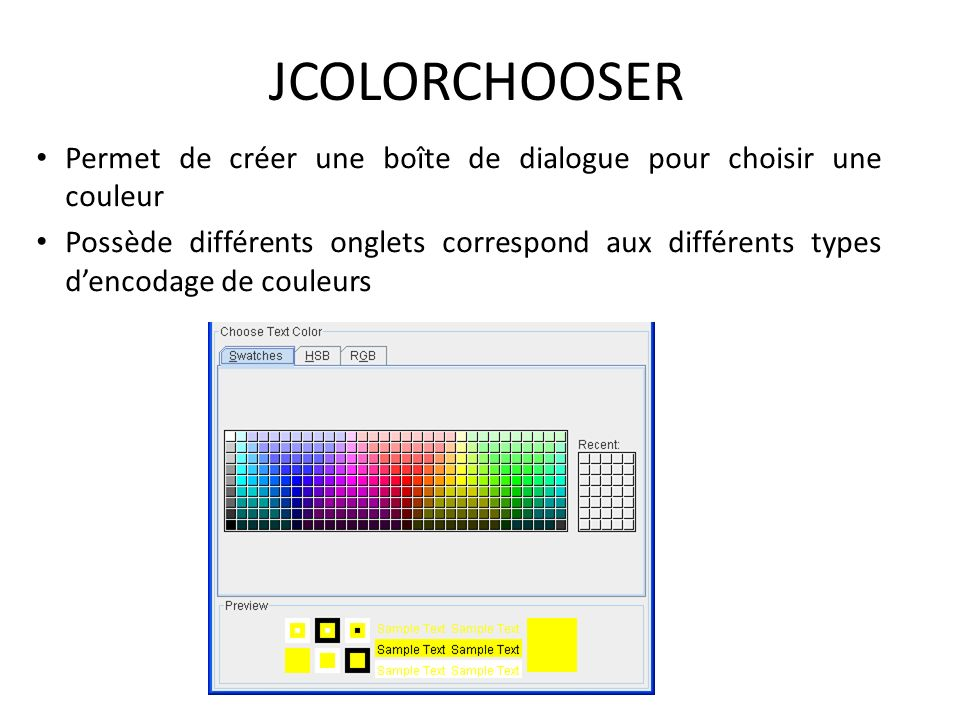 JCOLORCHOOSER Permet de créer une boîte de dialogue pour choisir une couleur Possède différents onglets correspond aux différents types dencodage de c