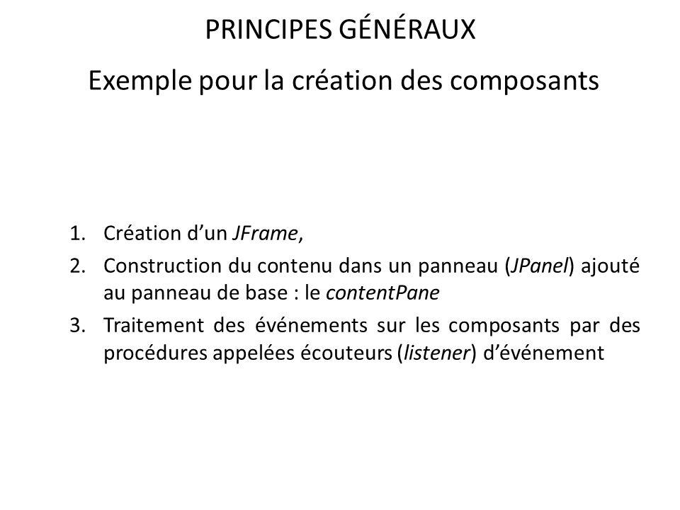 PRINCIPES GÉNÉRAUX Exemple pour la création des composants 1.Création dun JFrame, 2.Construction du contenu dans un panneau (JPanel) ajouté au panneau