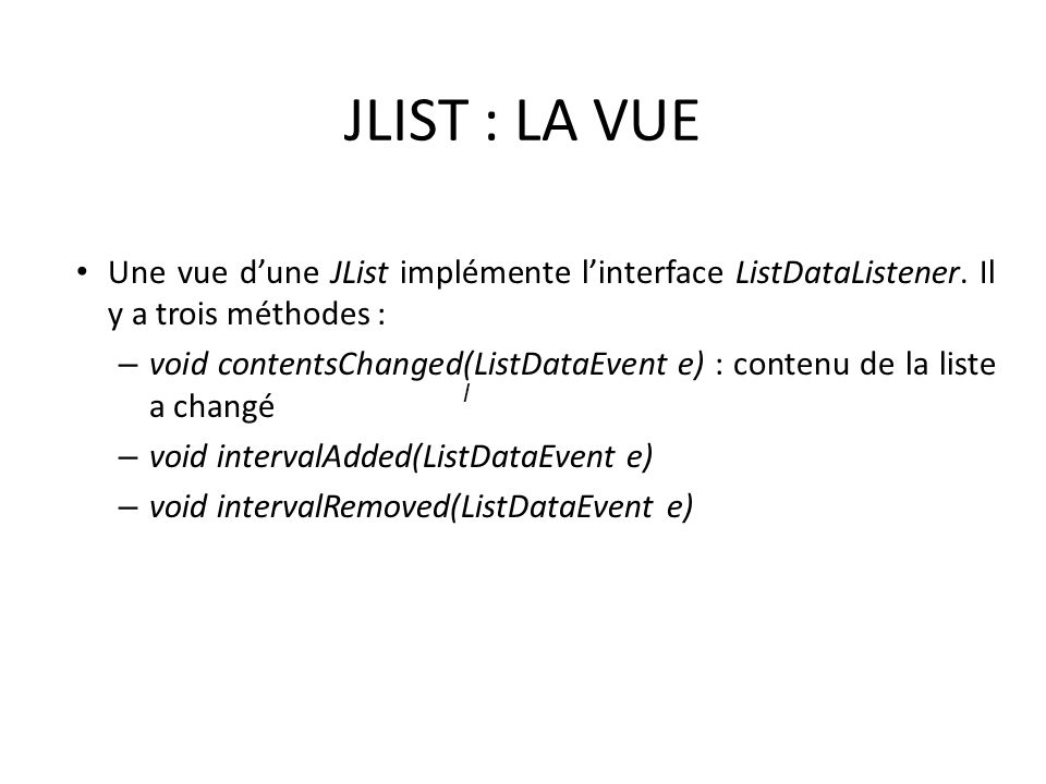 JLIST : LA VUE Une vue dune JList implémente linterface ListDataListener. Il y a trois méthodes : – void contentsChanged(ListDataEvent e) : contenu de