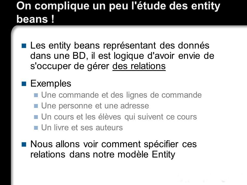 On complique un peu l'étude des entity beans ! Les entity beans représentant des donnés dans une BD, il est logique d'avoir envie de s'occuper de gére