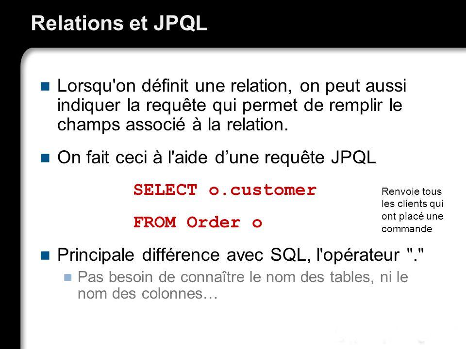 Relations et JPQL Lorsqu'on définit une relation, on peut aussi indiquer la requête qui permet de remplir le champs associé à la relation. On fait cec