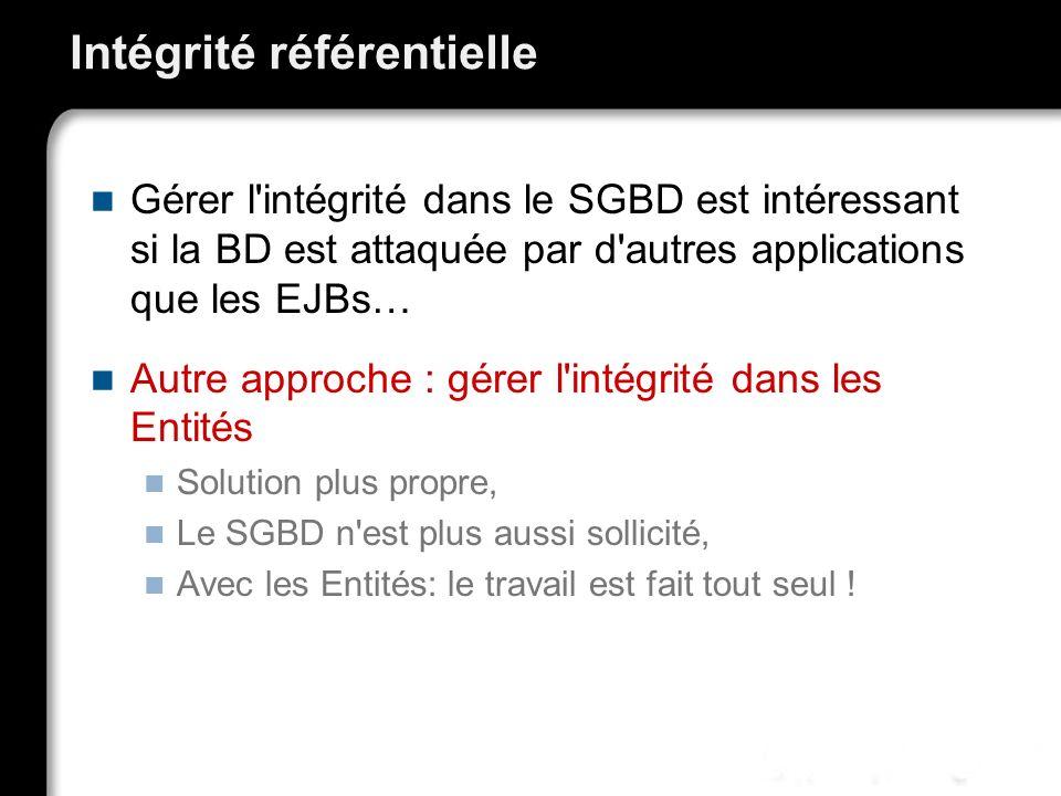 Intégrité référentielle Gérer l'intégrité dans le SGBD est intéressant si la BD est attaquée par d'autres applications que les EJBs… Autre approche :
