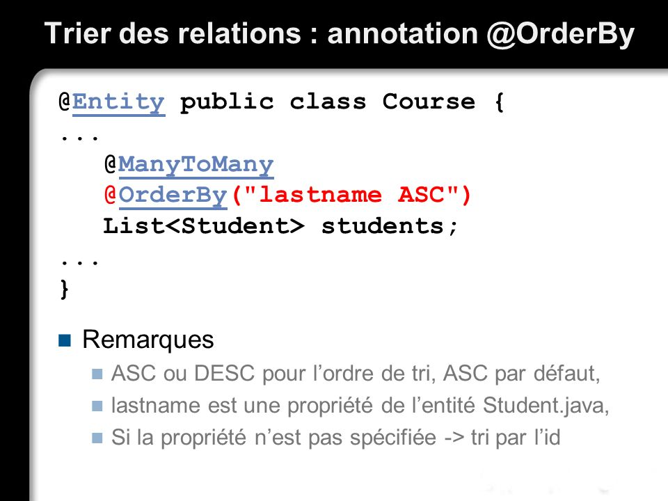 Trier des relations : annotation @OrderBy @Entity public class Course {... @ManyToMany @OrderBy(