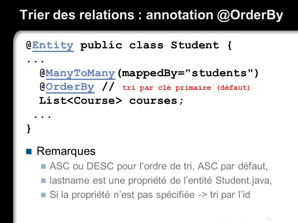 Trier des relations : annotation @OrderBy @Entity public class Student {... @ManyToMany(mappedBy=
