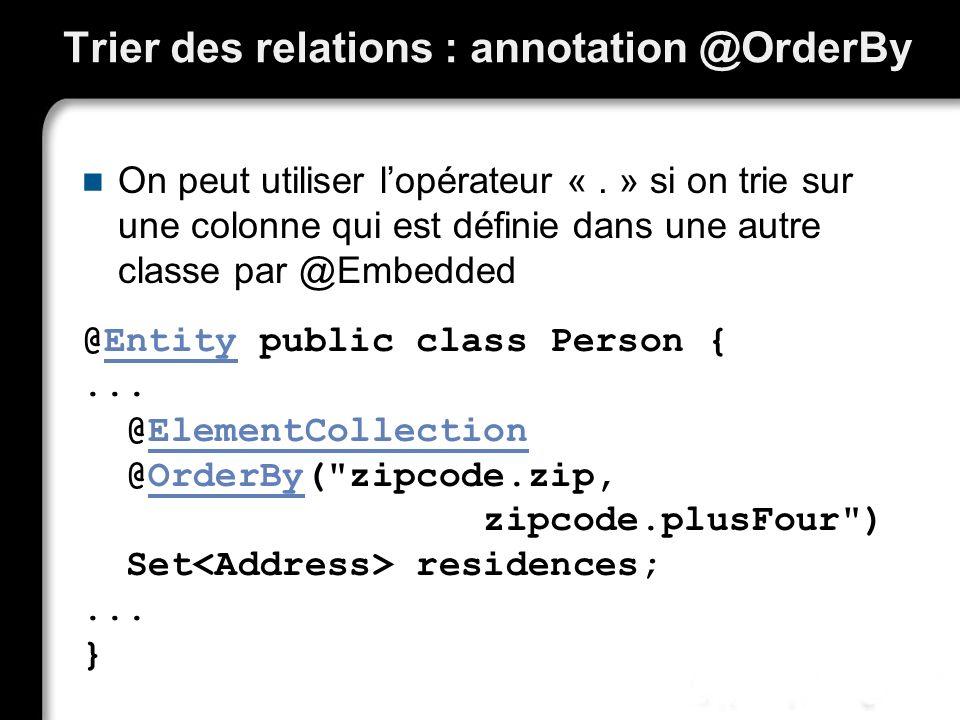 Trier des relations : annotation @OrderBy On peut utiliser lopérateur «. » si on trie sur une colonne qui est définie dans une autre classe par @Embed