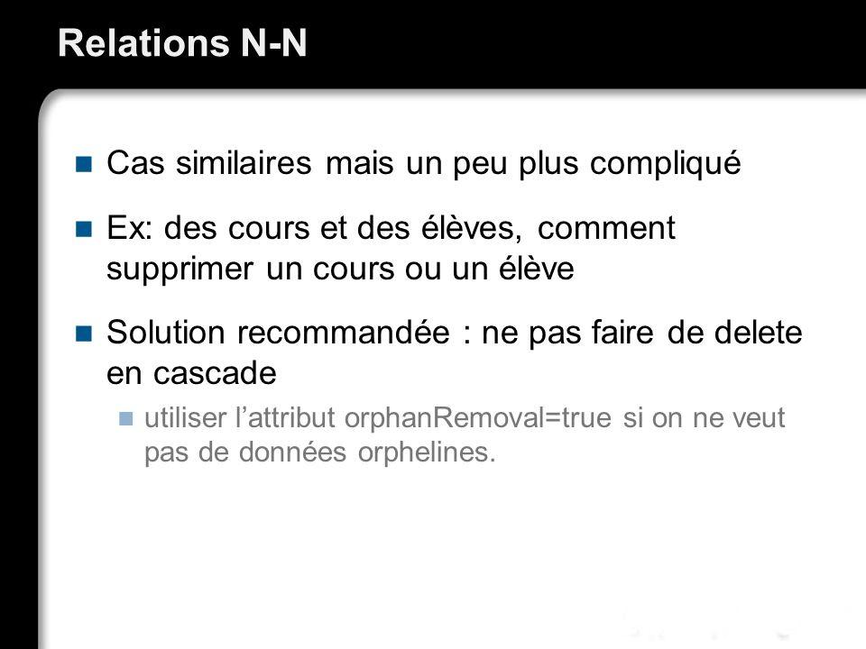 Relations N-N Cas similaires mais un peu plus compliqué Ex: des cours et des élèves, comment supprimer un cours ou un élève Solution recommandée : ne