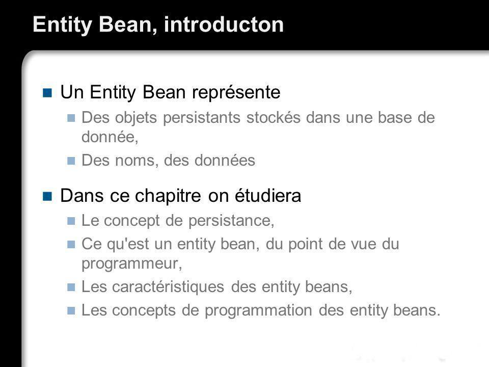 Entity Bean, introducton Un Entity Bean représente Des objets persistants stockés dans une base de donnée, Des noms, des données Dans ce chapitre on é
