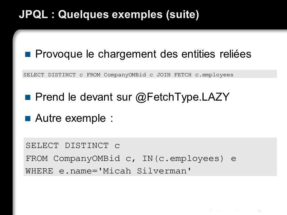 JPQL : Quelques exemples (suite) Provoque le chargement des entities reliées Prend le devant sur @FetchType.LAZY Autre exemple :