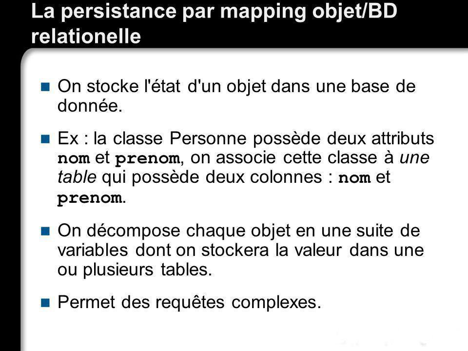 La persistance par mapping objet/BD relationelle On stocke l'état d'un objet dans une base de donnée. Ex : la classe Personne possède deux attributs n