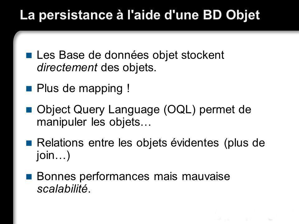La persistance à l'aide d'une BD Objet Les Base de données objet stockent directement des objets. Plus de mapping ! Object Query Language (OQL) permet