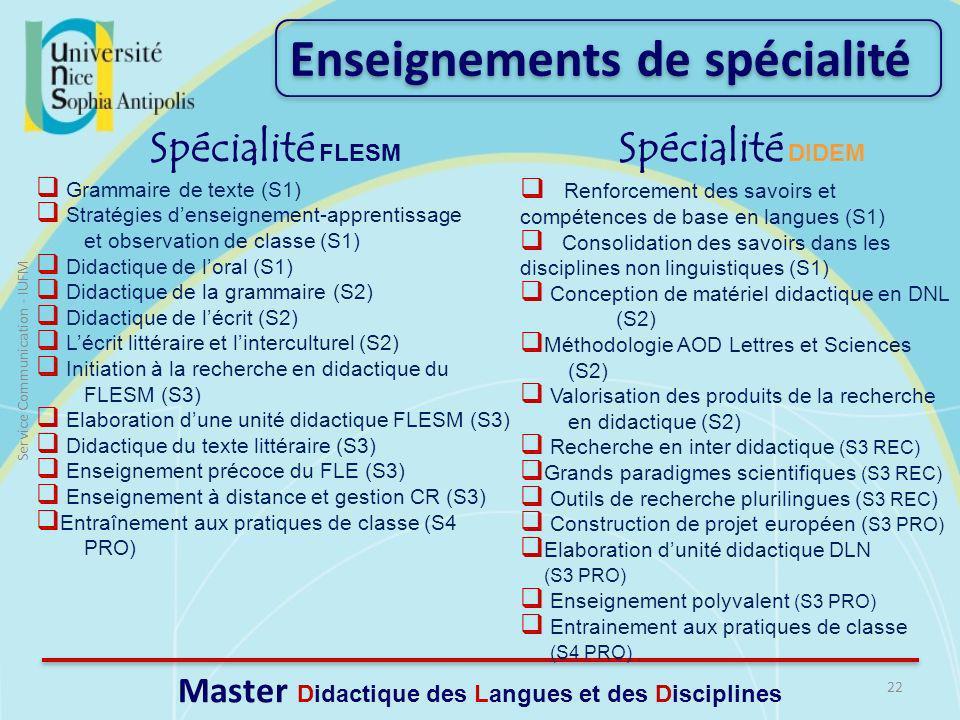 22 Service Communication - IUFM Master Didactique des Langues et des Disciplines Grammaire de texte (S1) Stratégies denseignement-apprentissage et observation de classe (S1) Didactique de loral (S1) Didactique de la grammaire (S2) Didactique de lécrit (S2) Lécrit littéraire et linterculturel (S2) Initiation à la recherche en didactique du FLESM (S3) Elaboration dune unité didactique FLESM (S3) Didactique du texte littéraire (S3) Enseignement précoce du FLE (S3) Enseignement à distance et gestion CR (S3) Entraînement aux pratiques de classe (S4 PRO) Enseignements de spécialité Renforcement des savoirs et compétences de base en langues (S1) Consolidation des savoirs dans les disciplines non linguistiques (S1) Conception de matériel didactique en DNL (S2) Méthodologie AOD Lettres et Sciences (S2) Valorisation des produits de la recherche en didactique (S2) Recherche en inter didactique (S3 REC) Grands paradigmes scientifiques (S3 REC) Outils de recherche plurilingues ( S3 REC ) Construction de projet européen ( S3 PRO) Elaboration dunité didactique DLN (S3 PRO) Enseignement polyvalent (S3 PRO) Entrainement aux pratiques de classe (S4 PRO) Spécialité DIDEM Spécialité FLESM