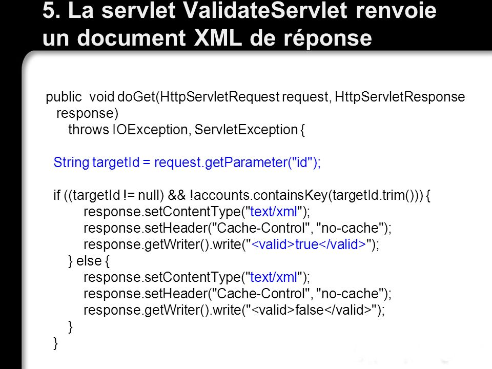 5. La servlet ValidateServlet renvoie un document XML de réponse public void doGet(HttpServletRequest request, HttpServletResponse response) throws IO