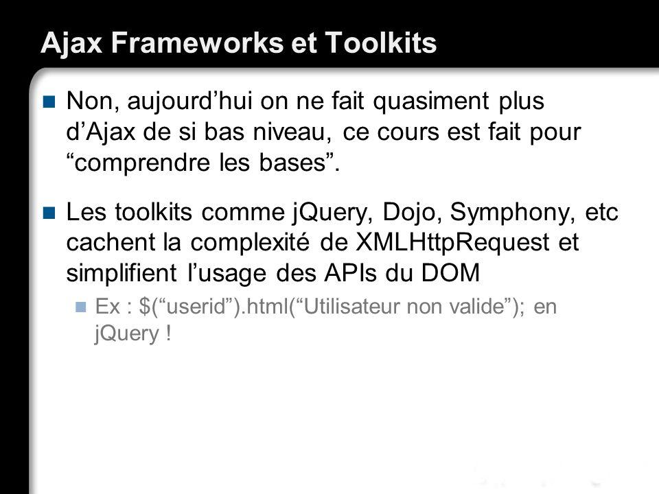 Ajax Frameworks et Toolkits Non, aujourdhui on ne fait quasiment plus dAjax de si bas niveau, ce cours est fait pour comprendre les bases. Les toolkit