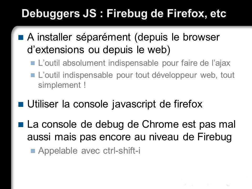 Debuggers JS : Firebug de Firefox, etc A installer séparément (depuis le browser dextensions ou depuis le web) Loutil absolument indispensable pour fa