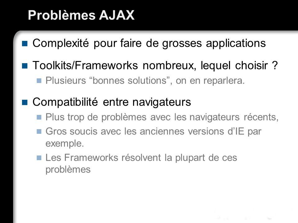 Problèmes AJAX Complexité pour faire de grosses applications Toolkits/Frameworks nombreux, lequel choisir ? Plusieurs bonnes solutions, on en reparler