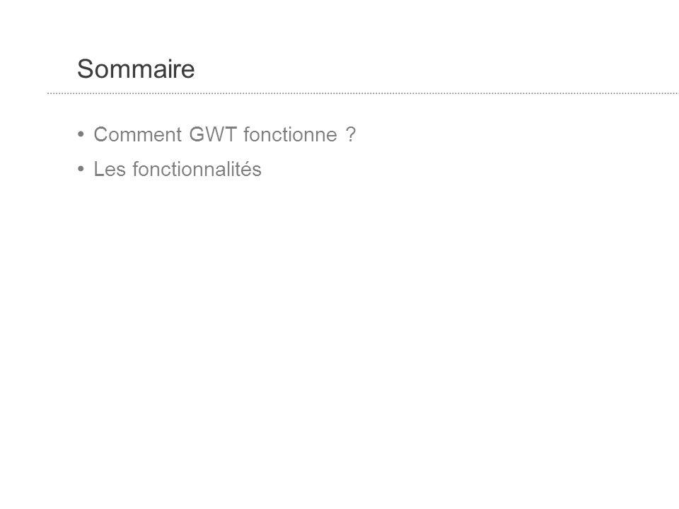 Sommaire Comment GWT fonctionne Les fonctionnalités