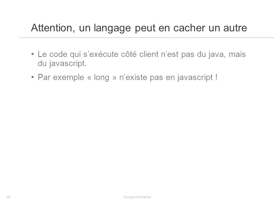 Attention, un langage peut en cacher un autre Le code qui sexécute côté client nest pas du java, mais du javascript.