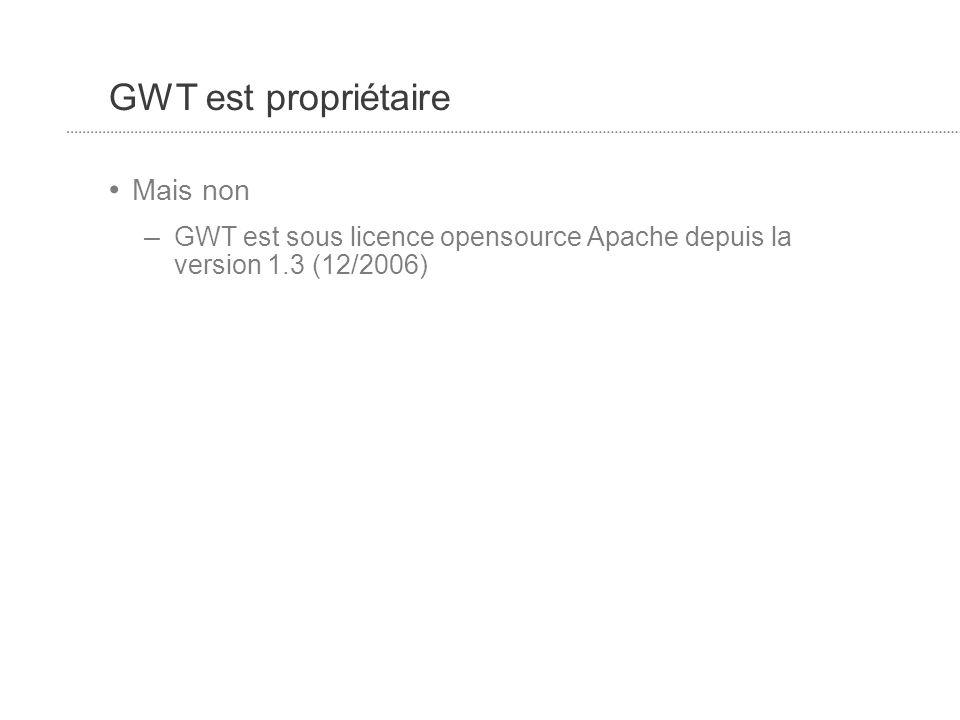 GWT est propriétaire Mais non – GWT est sous licence opensource Apache depuis la version 1.3 (12/2006)