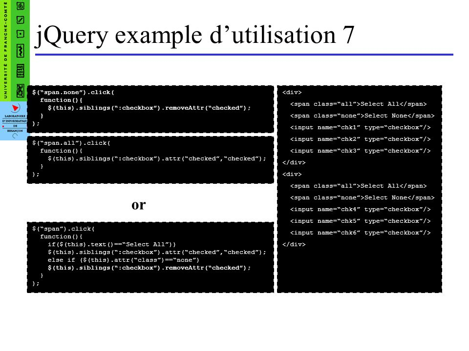 jQuery example dutilisation 7 Select All Select None Select All Select None $(span.none).click( function(){ $(this).siblings(:checkbox).removeAttr(che
