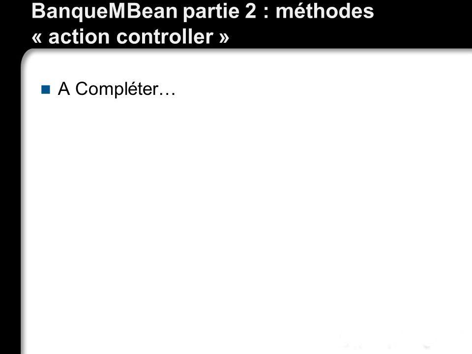 BanqueMBean partie 2 : méthodes « action controller » A Compléter…