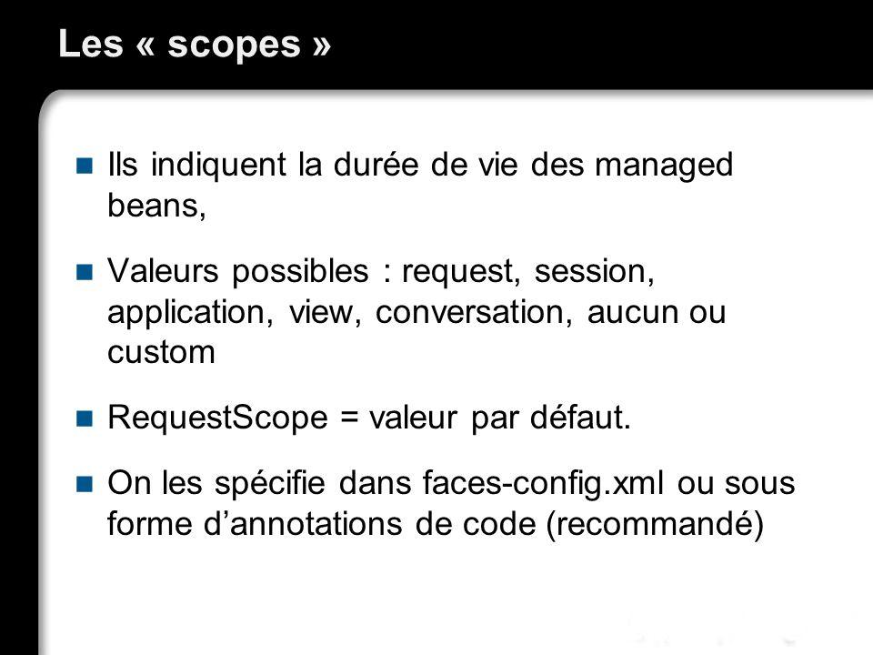 Les « scopes » Ils indiquent la durée de vie des managed beans, Valeurs possibles : request, session, application, view, conversation, aucun ou custom