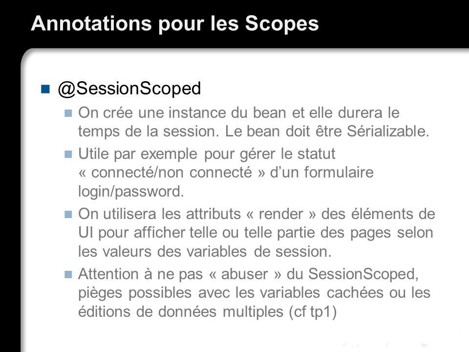 Annotations pour les Scopes @SessionScoped On crée une instance du bean et elle durera le temps de la session. Le bean doit être Sérializable. Utile p