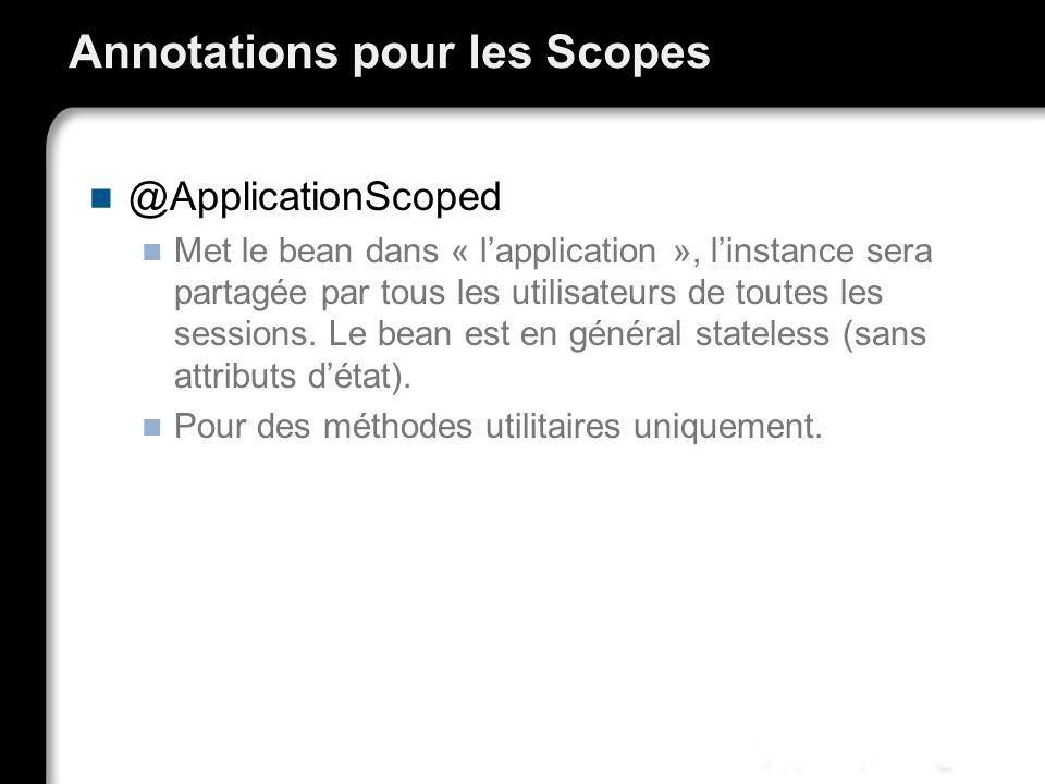 Annotations pour les Scopes @ApplicationScoped Met le bean dans « lapplication », linstance sera partagée par tous les utilisateurs de toutes les sess