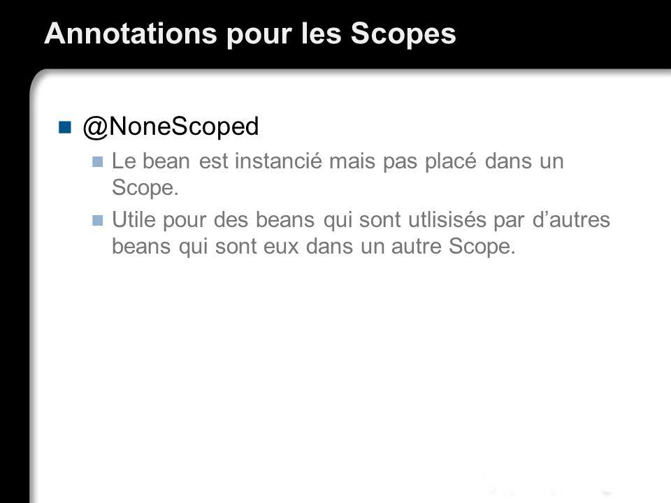 Annotations pour les Scopes @NoneScoped Le bean est instancié mais pas placé dans un Scope. Utile pour des beans qui sont utlisisés par dautres beans