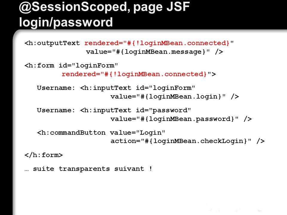 @SessionScoped, page JSF login/password Username: … suite transparents suivant !