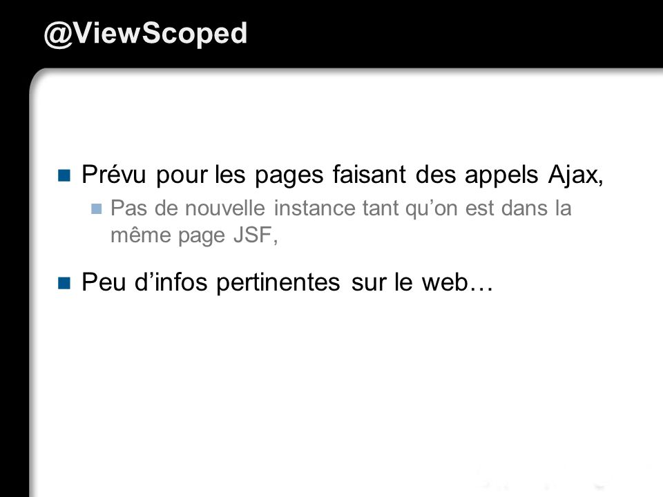 @ViewScoped Prévu pour les pages faisant des appels Ajax, Pas de nouvelle instance tant quon est dans la même page JSF, Peu dinfos pertinentes sur le