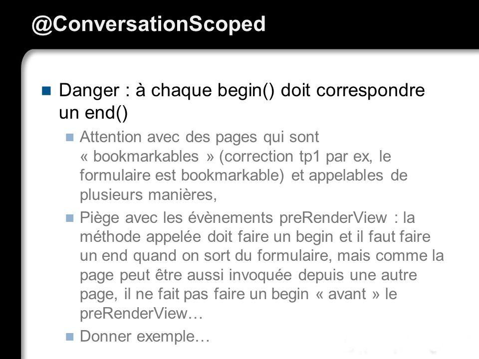 @ConversationScoped Danger : à chaque begin() doit correspondre un end() Attention avec des pages qui sont « bookmarkables » (correction tp1 par ex, l