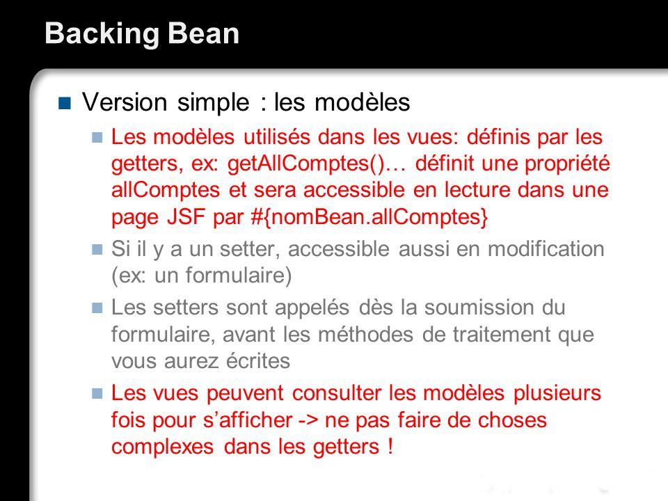 Backing Bean Version simple : les modèles Les modèles utilisés dans les vues: définis par les getters, ex: getAllComptes()… définit une propriété allC