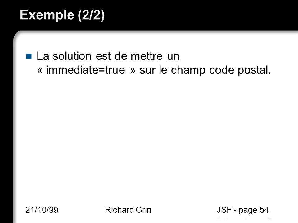 Exemple (2/2) La solution est de mettre un « immediate=true » sur le champ code postal. 21/10/99Richard GrinJSF - page 54