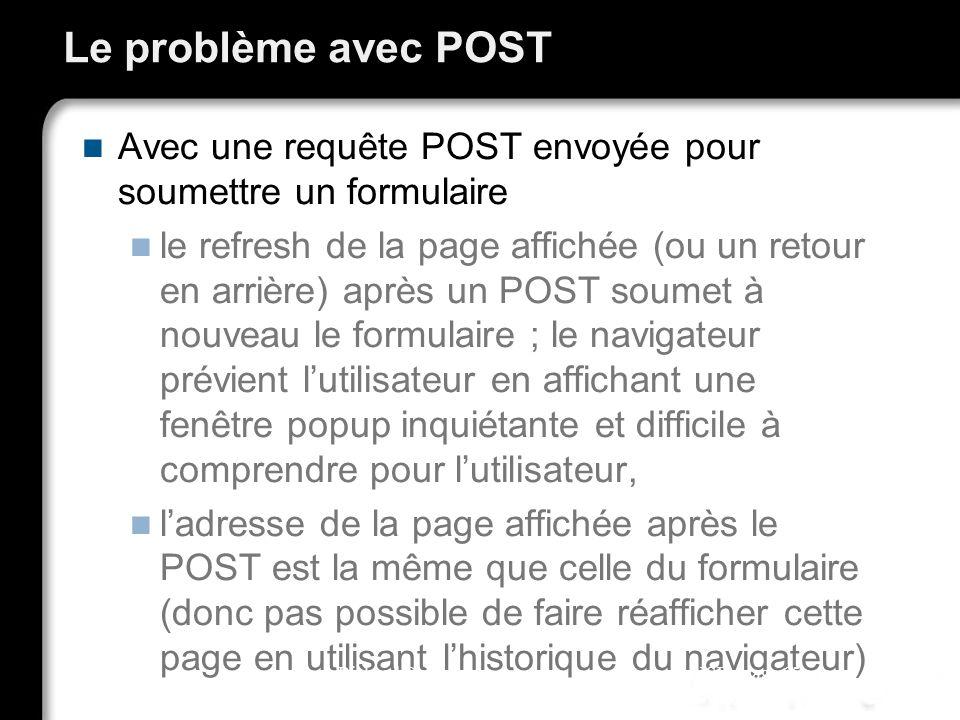 Le problème avec POST Avec une requête POST envoyée pour soumettre un formulaire le refresh de la page affichée (ou un retour en arrière) après un POS