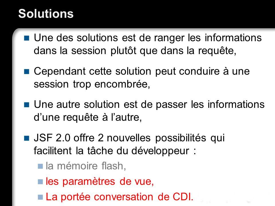 Solutions Une des solutions est de ranger les informations dans la session plutôt que dans la requête, Cependant cette solution peut conduire à une se