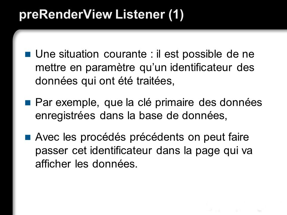 preRenderView Listener (1) Une situation courante : il est possible de ne mettre en paramètre quun identificateur des données qui ont été traitées, Pa