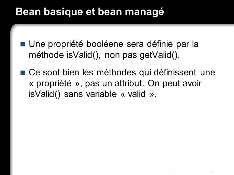 Bean basique et bean managé Une propriété booléene sera définie par la méthode isValid(), non pas getValid(), Ce sont bien les méthodes qui définissen