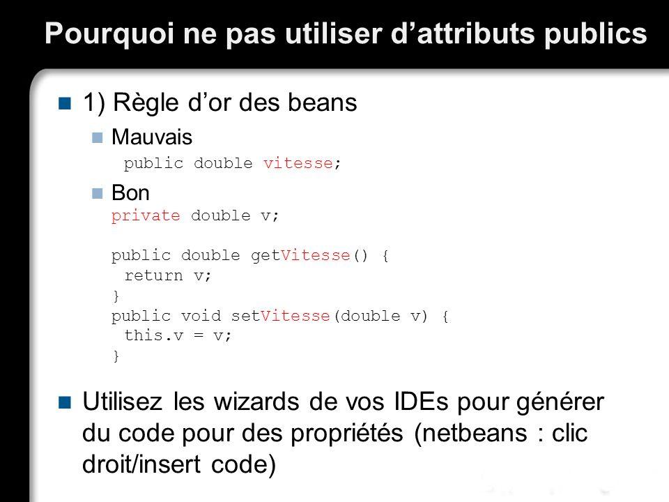 Pourquoi ne pas utiliser dattributs publics 1) Règle dor des beans Mauvais public double vitesse; Bon private double v; public double getVitesse() { r