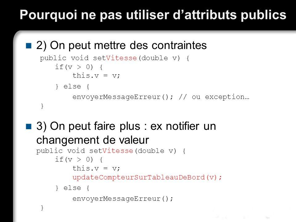 Pourquoi ne pas utiliser dattributs publics 2) On peut mettre des contraintes public void setVitesse(double v) { if(v > 0) { this.v = v; } else { envo