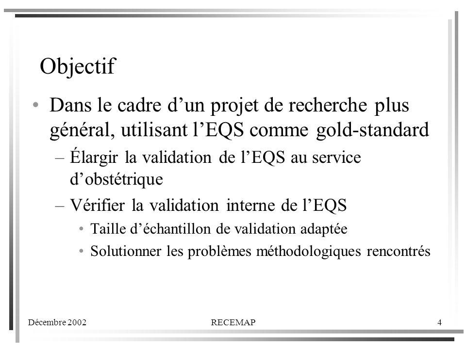 Décembre 2002RECEMAP4 Objectif Dans le cadre dun projet de recherche plus général, utilisant lEQS comme gold-standard –Élargir la validation de lEQS au service dobstétrique –Vérifier la validation interne de lEQS Taille déchantillon de validation adaptée Solutionner les problèmes méthodologiques rencontrés