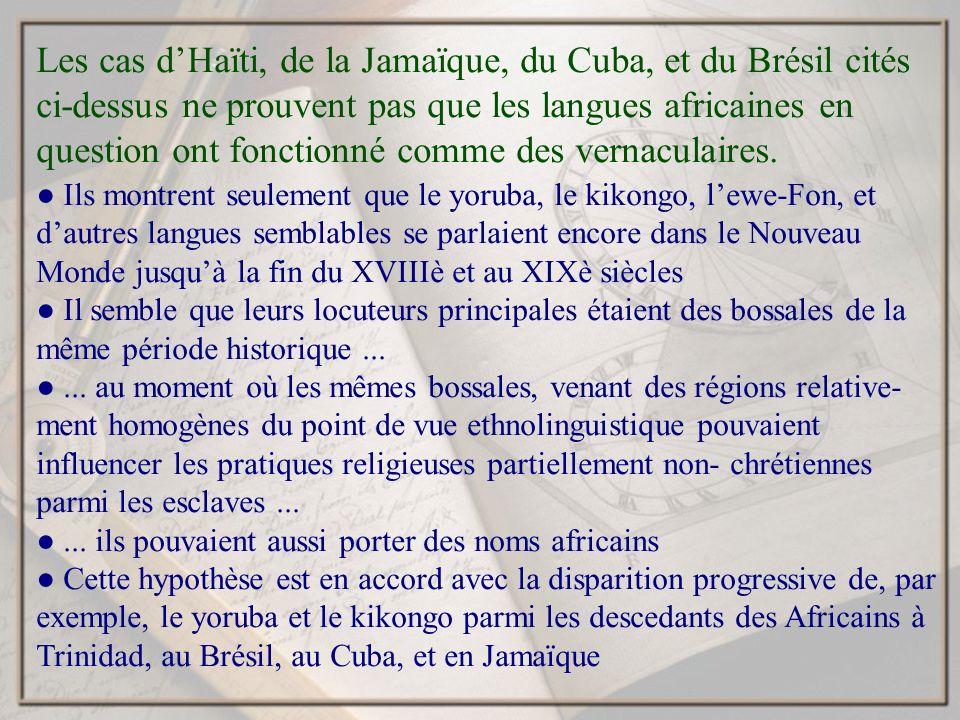 Les cas dHaïti, de la Jamaïque, du Cuba, et du Brésil cités ci-dessus ne prouvent pas que les langues africaines en question ont fonctionné comme des vernaculaires.