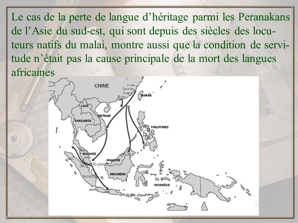 Le cas de la perte de langue dhéritage parmi les Peranakans de lAsie du sud-est, qui sont depuis des siècles des locu- teurs natifs du malai, montre aussi que la condition de servi- tude nétait pas la cause principale de la mort des langues africaines