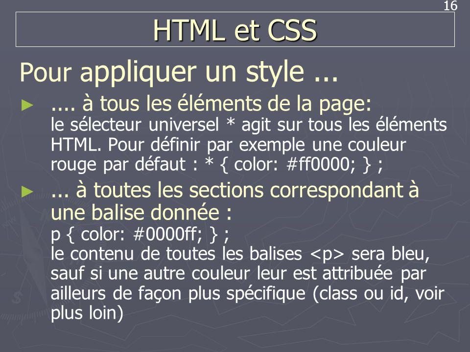 16 HTML et CSS Pour a ppliquer un style....... à tous les éléments de la page: le sélecteur universel * agit sur tous les éléments HTML. Pour définir