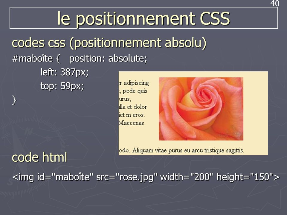 40 le positionnement CSS codes css (positionnement absolu) #maboîte { position: absolute; left: 387px; top: 59px; } code html