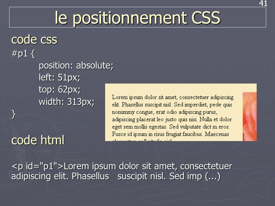 41 le positionnement CSS code css #p1 { position: absolute; left: 51px; top: 62px; width: 313px; } code html Lorem ipsum dolor sit amet, consectetuer