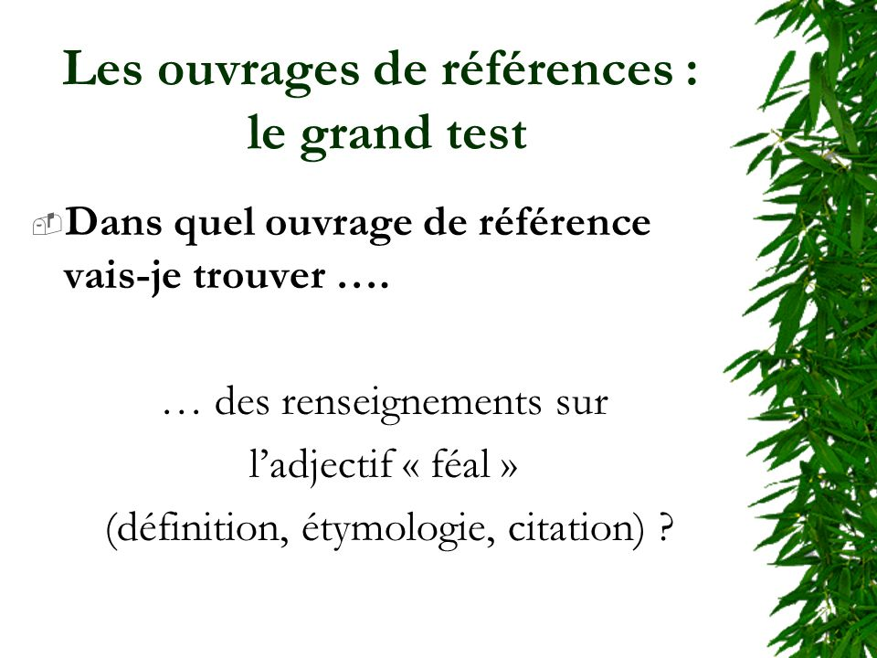 Les ouvrages de références : le grand test Dans quel ouvrage de référence vais-je trouver …. … des renseignements sur ladjectif « féal » (définition,
