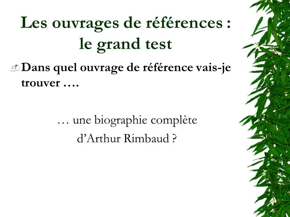 Les ouvrages de références : le grand test Dans quel ouvrage de référence vais-je trouver …. … une biographie complète dArthur Rimbaud ?