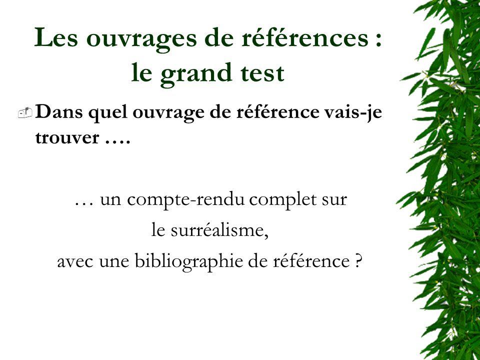 Les ouvrages de références : le grand test Dans quel ouvrage de référence vais-je trouver …. … un compte-rendu complet sur le surréalisme, avec une bi